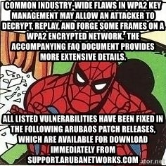 Question Spiderman - Common industry-wide flaws in WPA2 key management may allow an attacker to decrypt, replay, and forge some frames on a WPA2 encrypted network.  The accompanying FAQ document provides more extensive details. All listed vulnerabilities have been fixed in the following ArubaOS patch releases, which are available for download immediately from support.arubanetworks.com