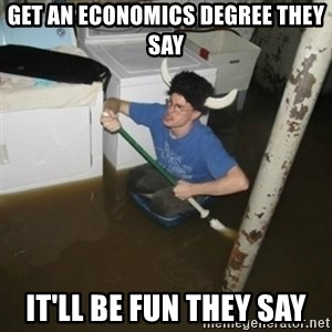 it'll be fun they say - Get an economics degree they say it'll be fun they say