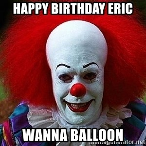 Pennywise the Clown - Happy Birthday Eric  Wanna Balloon