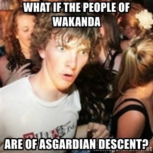 sudden realization guy - What if the people of wakanda are of asgardian descent?