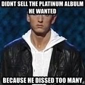 Eminem - didnt sell the platinum albulm he wanted because he dissed too many