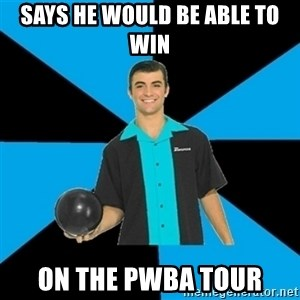 Annoying Bowler Guy  - says he would be able to win on the pwba tour