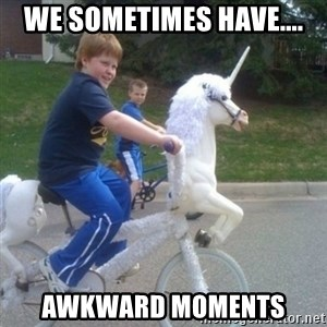 unicorn - we sometimes have.... awkward moments