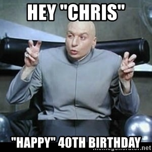 "dr. evil quotation marks - Hey ""chris"" ""happy"" 40th birthday"