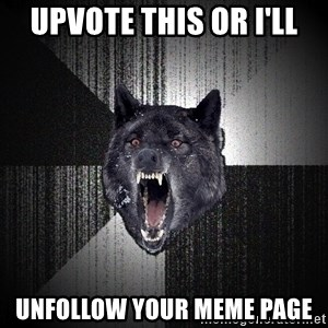 Insanity Wolf - upvote this or i'll unfollow your meme page