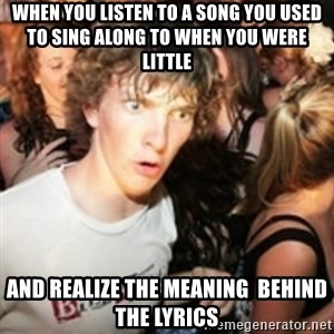 sudden realization guy - When you listen to a song you used to sing along to when you were little and realize the meaning  behind the lyrics