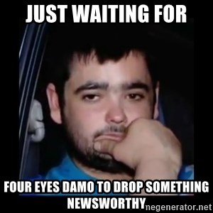 just waiting for a mate - Just waiting for Four eyes damo to drop sOmething newsworthy