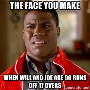 Kevin hart too - The face you make When Will and Joe are 90 runs off 17 overs