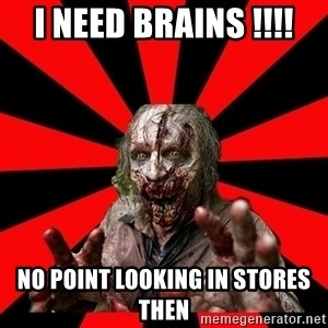 Zombie - I need brains !!!! No point looking in stores then