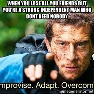 Improvise adapt overcome - When you lose all you friends but you're a strong independent man who dont need nobody