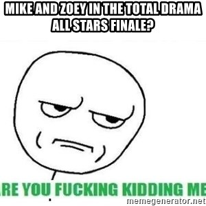 Are You Fucking Kidding Me - mike and zoey in the total drama all stars finale?