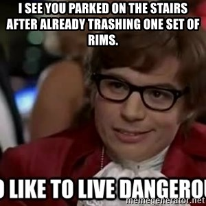 I too like to live dangerously - i SEE YOU PARKED ON THE STAIRS AFTER ALREADY TRASHING ONE SET OF RIMS.