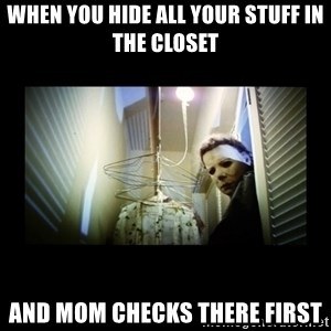 Michael Myers - when you hide all your stuff in the closet and mom checks there first