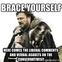 meme Brace yourself - Here comes the Liberal comments and verbal asaults on the conservatives!!