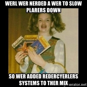 Ermahgerd Girl - Werl wer nerded a wer to slow plarers down So wer added redercyerlers systems to ther mix