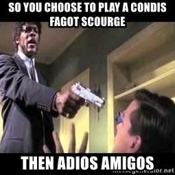 Say what again - so you choose to play a condis fagot scourge then adios amigos