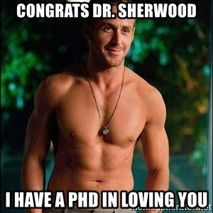 ryan gosling overr - Congrats DR. Sherwood I Have a pHD in loving You
