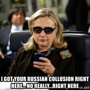 Hillary Clinton Texting - I GOT YOUR RUSSIAN COLLUSION RIGHT HERE... No really...right here
