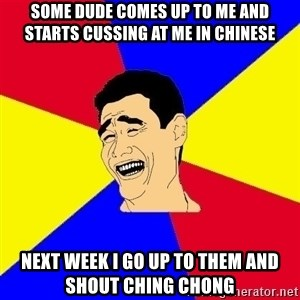 journalist - Some dude comes up to me and starts cussing at me in chinese Next week I go up to them and shout ching chong