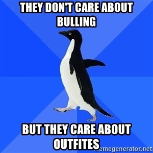 Socially Awkward Penguin - they don't care about bulling but they care about outfites