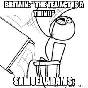 "Flip table meme - britain: "" the tea act is a thing"" Samuel adams:"
