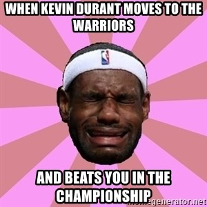 LeBron James - When Kevin Durant moves to the warriors and beats you in the championship