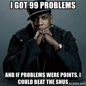 Jay Z problem - I got 99 problems and if problems were points, i could beat the snus