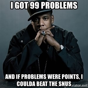 Jay Z problem - i got 99 problems and if problems were points, i coulda beat the snus