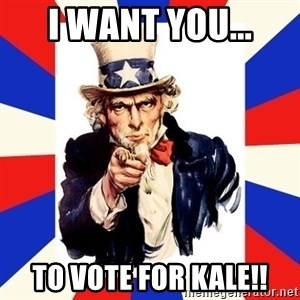 uncle sam i want you - I want you... To vote for Kale!!