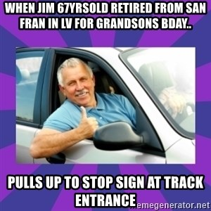 Perfect Driver - When jim 67yrsold RETIRED FROM san Fran in LV for grandsons bday.. Pulls up to stop sign at track entrance