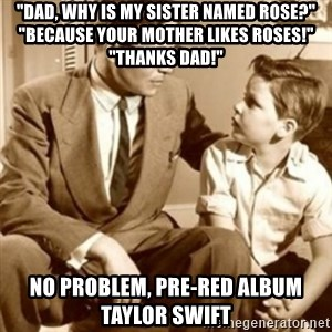 """father son  - """"DAD, why is my sister named rose?"""" """"BECAUSE your mother likes roses!"""" """"Thanks Dad!"""" No problem, pre-red album Taylor swift"""