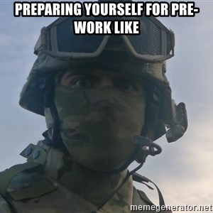 Aghast Soldier Guy - Preparing yourself for pre-work like