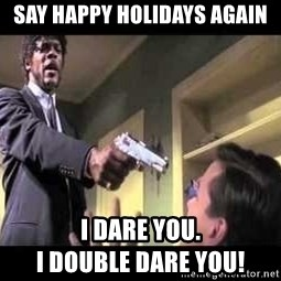 Say what again - Say happy holidays again I dare you.                                     I double dare you!