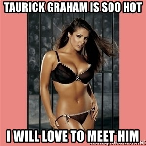 Hot Girl - Taurick graham is soo hot i will love to meet him