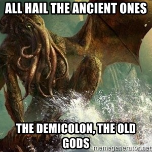 Cthulhu - all hail the ancient ones the demicolon, the old gods