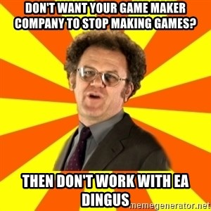 Dr. Steve Brule - Don't want your game MAKer company to stop making games? Then don't work with EA DINGus