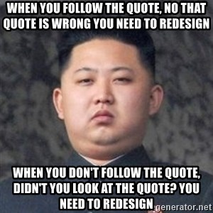 Kim Jong-Fun - when you follow the quote, no that quote is wrong YOU NEED TO REDESIGN when you don't follow the quote, didn'T YOU LOOK AT THE QUOTE? YOU NEED TO REDESIGN