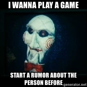 SAW - I wanna play a game - i wanna play a game start a rumor about the person before