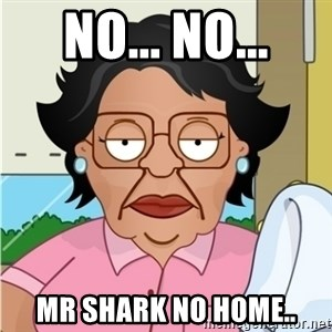Consuela - No... no... Mr shark no home..