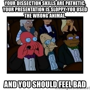 Your X is bad and You should feel bad - Your DisSection skills are pathetic, your presentation is sloppy, you used the wrong animal, And you should feel bad