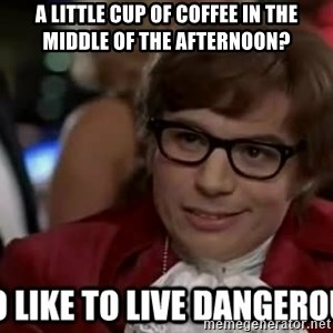 I too like to live dangerously - A little cup of coffee in the middle of the afternoon?