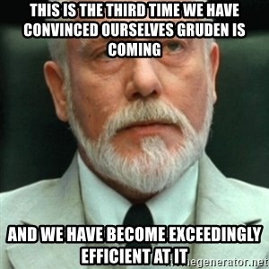 exceedingly efficient - This is the third time we have convinced ourselves Gruden is coming and we have become exceedingly efficient at it