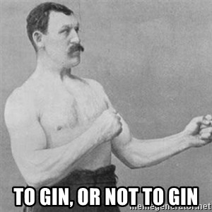 overly manly man - To gin, or not to gin