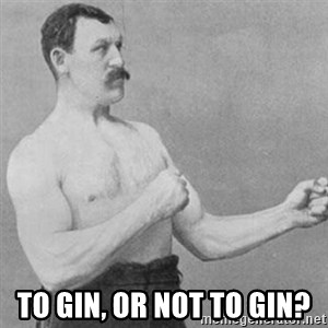 overly manly man - TO gin, or not to gin?
