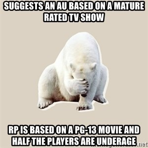 Bad RPer Polar Bear - Suggests an AU based on a mature rated tv show RP is based on a pg-13 movie and half the players are underage