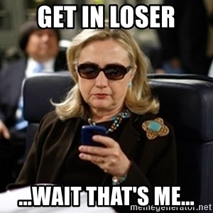 Hillary Text - Get in loser ...wait that's me...