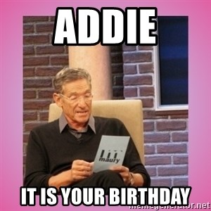 MAURY PV - Addie It is your birthday