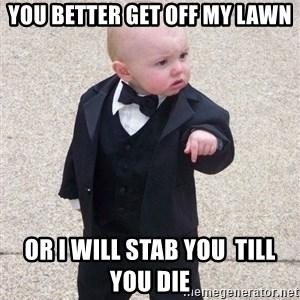 gangster baby - YOU BETTER GET OFF MY LAWN or i will stab you  till you die