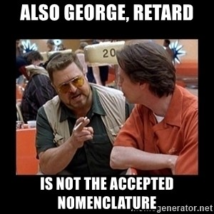 walter sobchak - also George, RETARD is not the accepted nomenclature