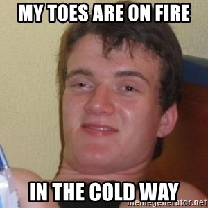 high/drunk guy - my toes are on fire in the cold way